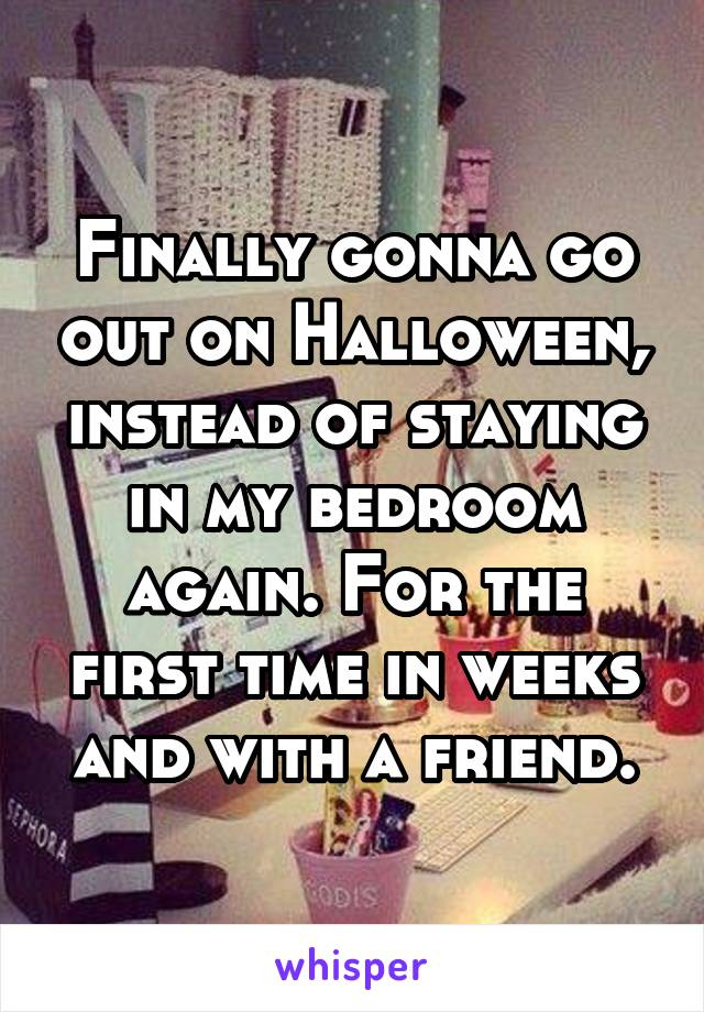 Finally gonna go out on Halloween, instead of staying in my bedroom again. For the first time in weeks and with a friend.