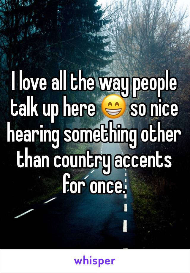 I love all the way people talk up here 😁 so nice hearing something other than country accents for once.
