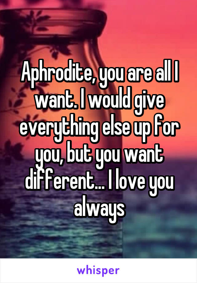 Aphrodite, you are all I want. I would give everything else up for you, but you want different... I love you always