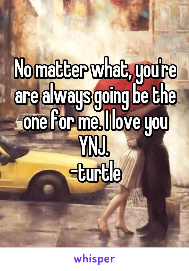 No matter what, you're are always going be the one for me. I love you YNJ.  -turtle