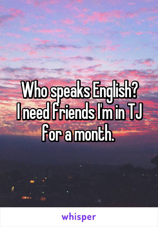 Who speaks English? I need friends I'm in TJ for a month.
