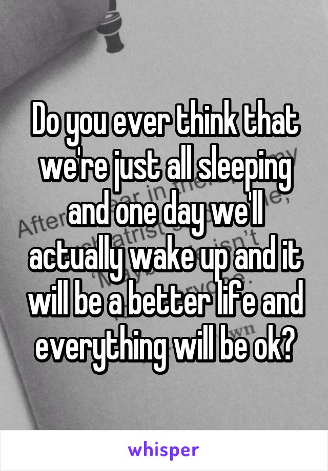 Do you ever think that we're just all sleeping and one day we'll actually wake up and it will be a better life and everything will be ok?