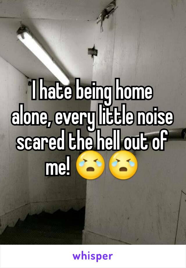 I hate being home alone, every little noise scared the hell out of me! 😭😭