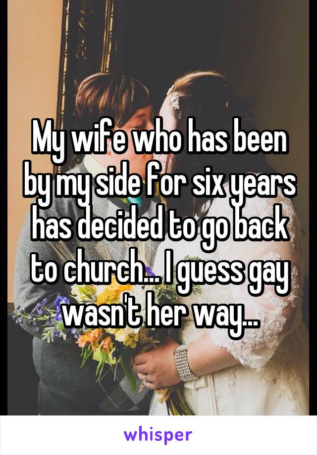 My wife who has been by my side for six years has decided to go back to church... I guess gay wasn't her way...