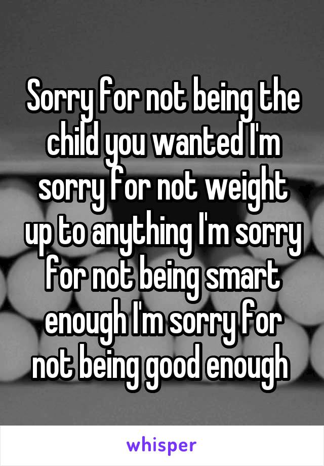 Sorry for not being the child you wanted I'm sorry for not weight up to anything I'm sorry for not being smart enough I'm sorry for not being good enough