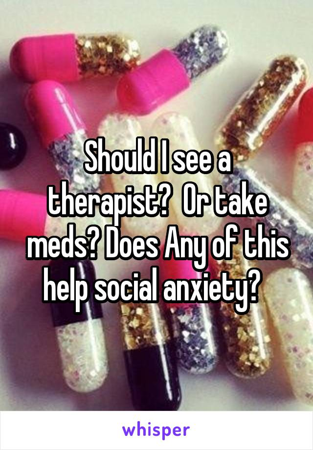 Should I see a therapist?  Or take meds? Does Any of this help social anxiety?