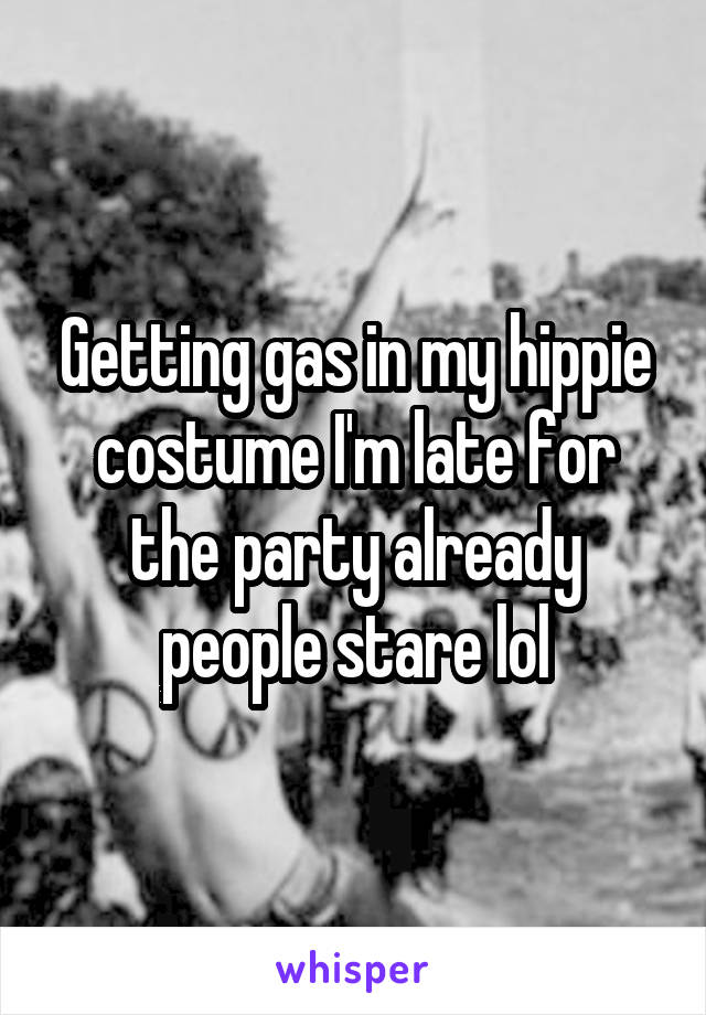 Getting gas in my hippie costume I'm late for the party already people stare lol