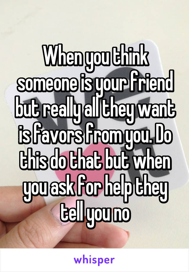When you think someone is your friend but really all they want is favors from you. Do this do that but when you ask for help they tell you no