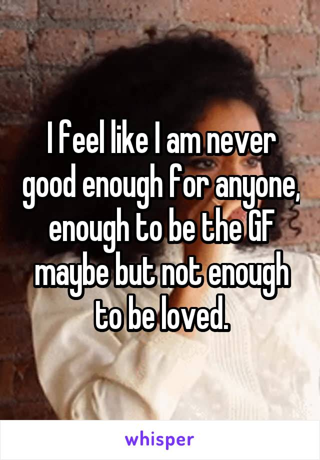 I feel like I am never good enough for anyone, enough to be the GF maybe but not enough to be loved.