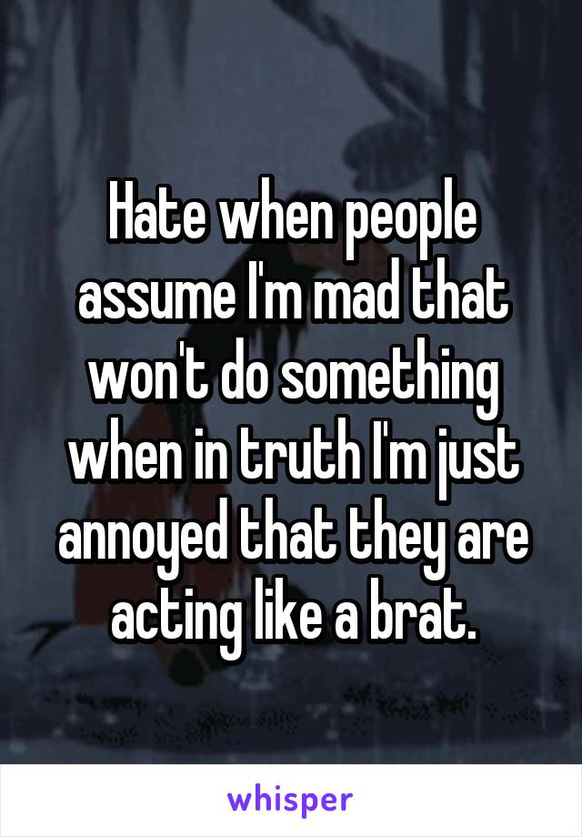 Hate when people assume I'm mad that won't do something when in truth I'm just annoyed that they are acting like a brat.