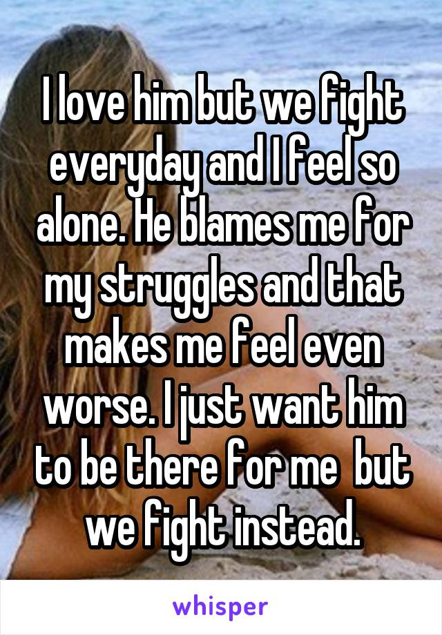 I love him but we fight everyday and I feel so alone. He blames me for my struggles and that makes me feel even worse. I just want him to be there for me  but we fight instead.