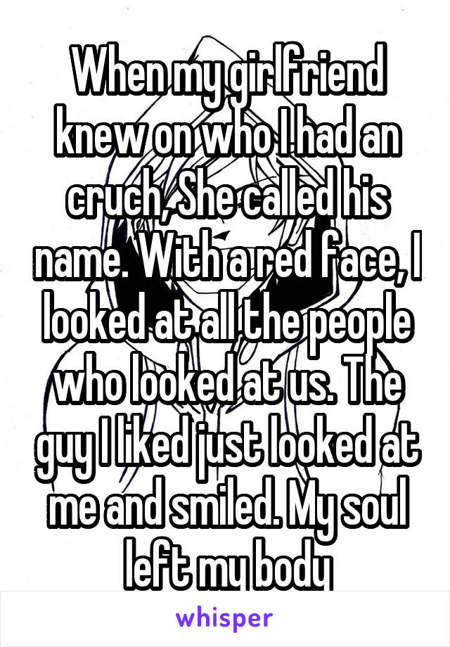 When my girlfriend knew on who I had an cruch, She called his name. With a red face, I looked at all the people who looked at us. The guy I liked just looked at me and smiled. My soul left my body