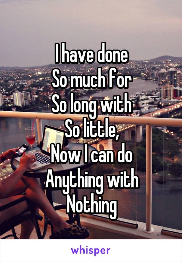 I have done So much for So long with So little, Now I can do Anything with Nothing
