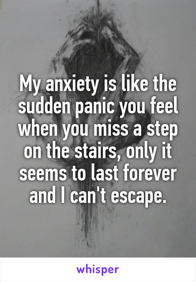 My anxiety is like the sudden panic you feel when you miss a step on the stairs, only it seems to last forever and I can't escape.