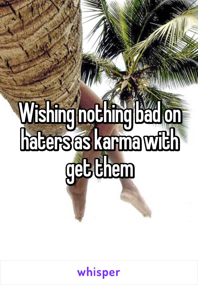Wishing nothing bad on haters as karma with get them