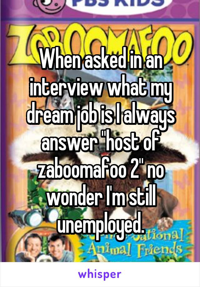 "When asked in an interview what my dream job is I always answer ""host of zaboomafoo 2"" no wonder I'm still unemployed."