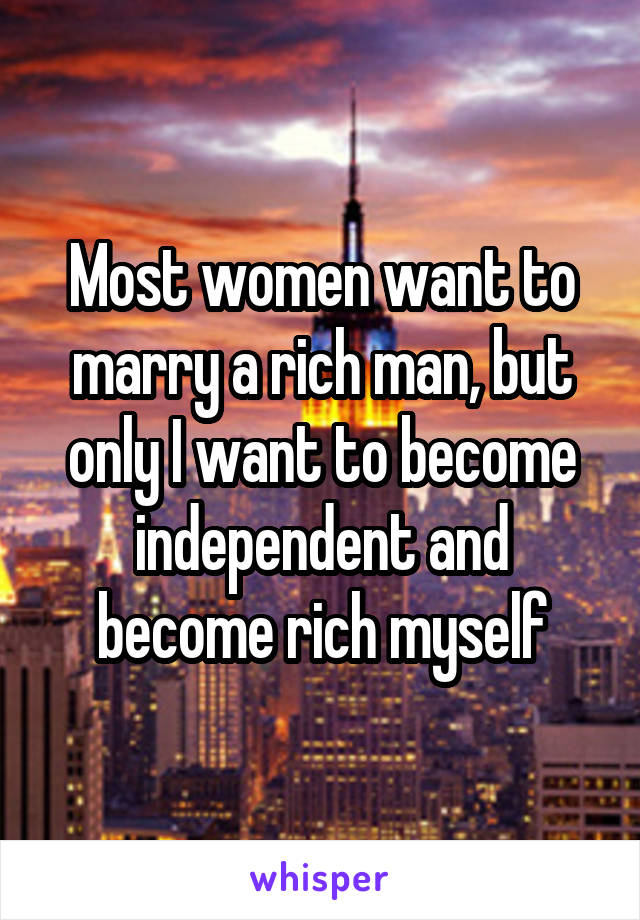 Most women want to marry a rich man, but only I want to become independent and become rich myself
