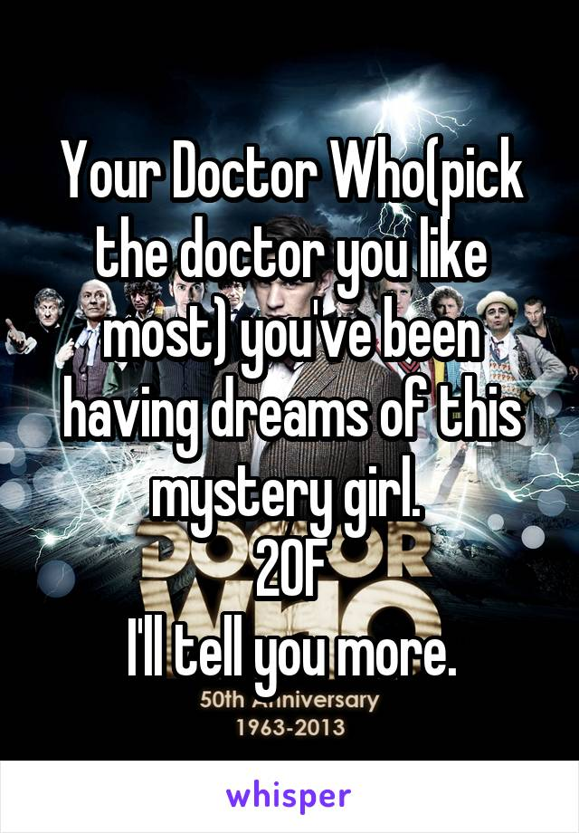 Your Doctor Who(pick the doctor you like most) you've been having dreams of this mystery girl.  20F I'll tell you more.
