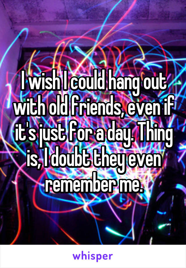 I wish I could hang out with old friends, even if it's just for a day. Thing is, I doubt they even remember me.