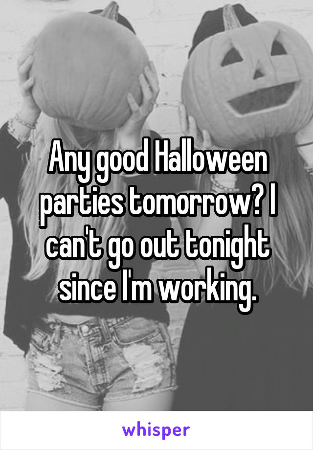 Any good Halloween parties tomorrow? I can't go out tonight since I'm working.