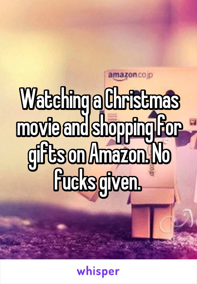 Watching a Christmas movie and shopping for gifts on Amazon. No fucks given.