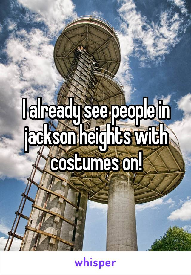 I already see people in jackson heights with costumes on!