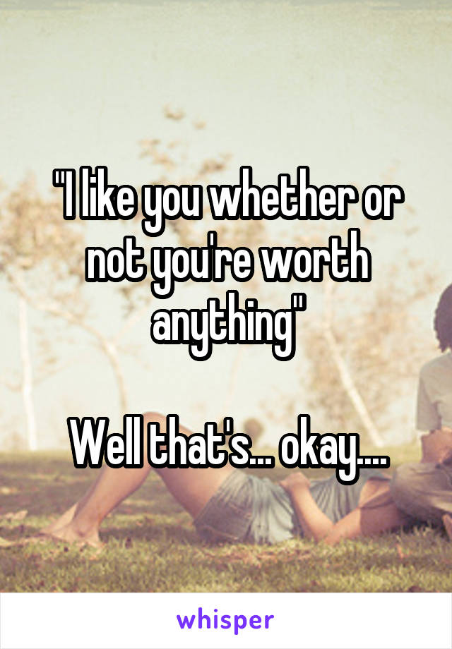 """""""I like you whether or not you're worth anything""""  Well that's... okay...."""