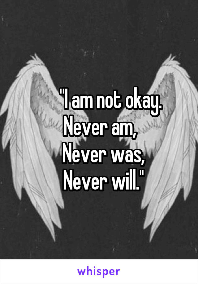 """I am not okay. Never am,   Never was,   Never will."""