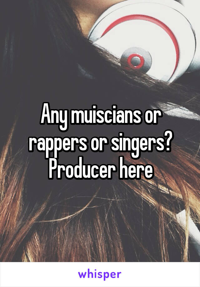 Any muiscians or rappers or singers? Producer here