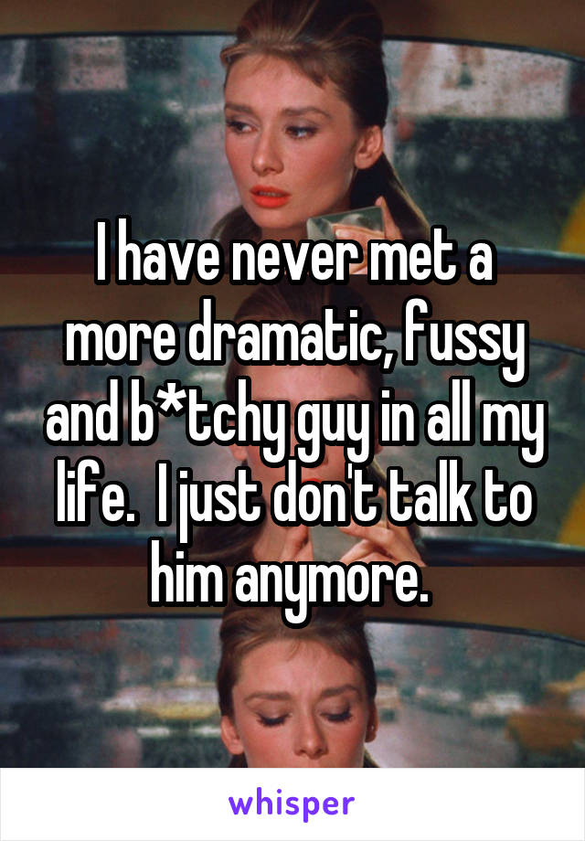 I have never met a more dramatic, fussy and b*tchy guy in all my life.  I just don't talk to him anymore.