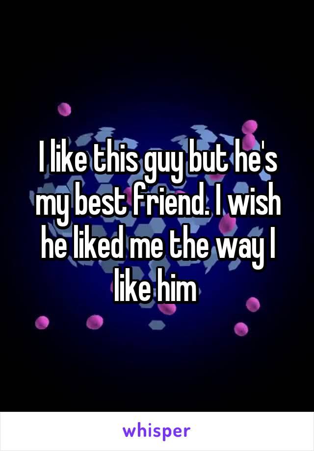 I like this guy but he's my best friend. I wish he liked me the way I like him
