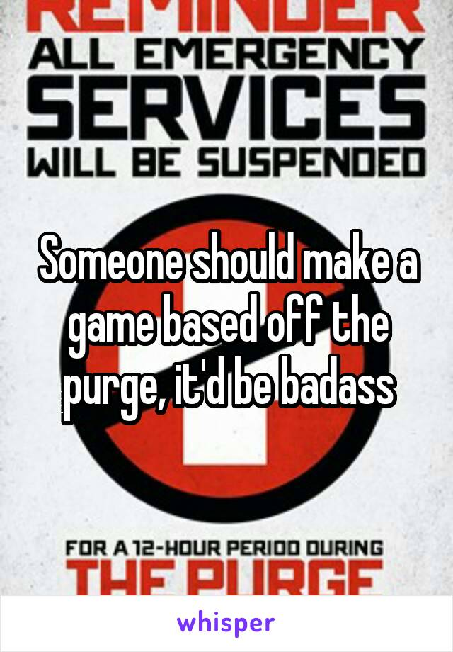Someone should make a game based off the purge, it'd be badass