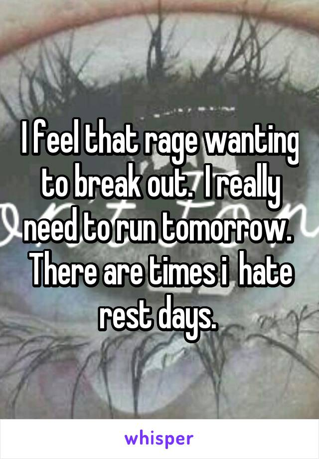 I feel that rage wanting to break out.  I really need to run tomorrow.  There are times i  hate rest days.
