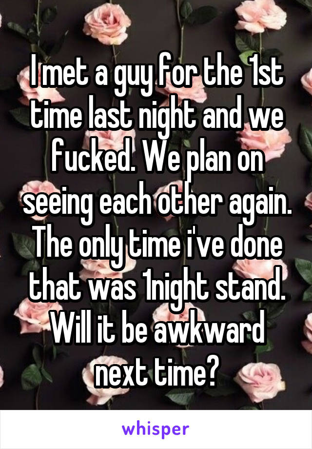 I met a guy for the 1st time last night and we fucked. We plan on seeing each other again. The only time i've done that was 1night stand. Will it be awkward next time?