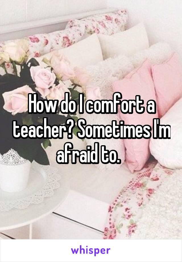 How do I comfort a teacher? Sometimes I'm afraid to.