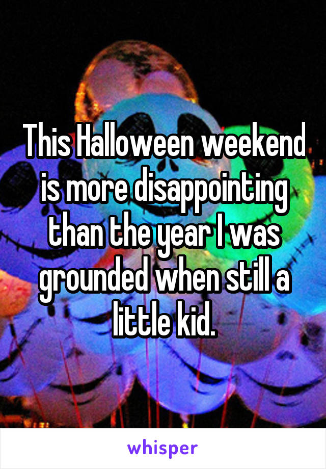 This Halloween weekend is more disappointing than the year I was grounded when still a little kid.
