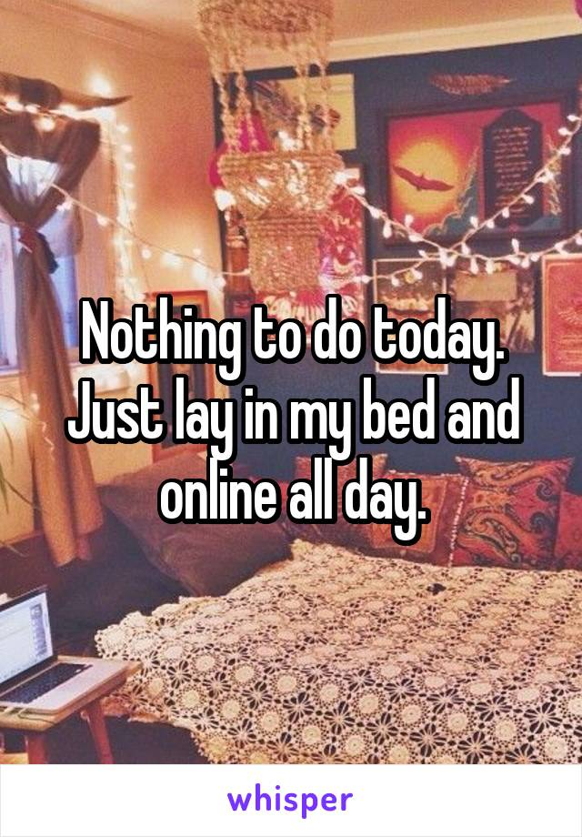 Nothing to do today. Just lay in my bed and online all day.