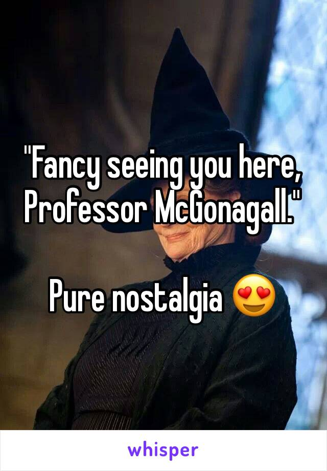 """Fancy seeing you here, Professor McGonagall.""  Pure nostalgia 😍"
