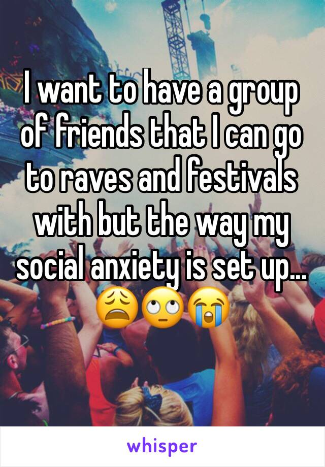 I want to have a group of friends that I can go to raves and festivals with but the way my social anxiety is set up... 😩🙄😭