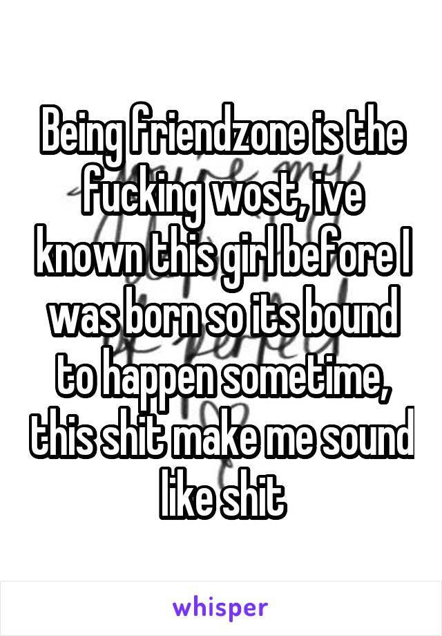 Being friendzone is the fucking wost, ive known this girl before I was born so its bound to happen sometime, this shit make me sound like shit