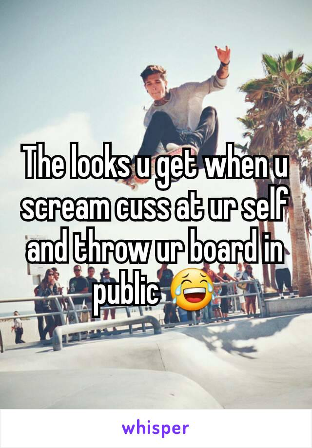 The looks u get when u scream cuss at ur self and throw ur board in public 😂