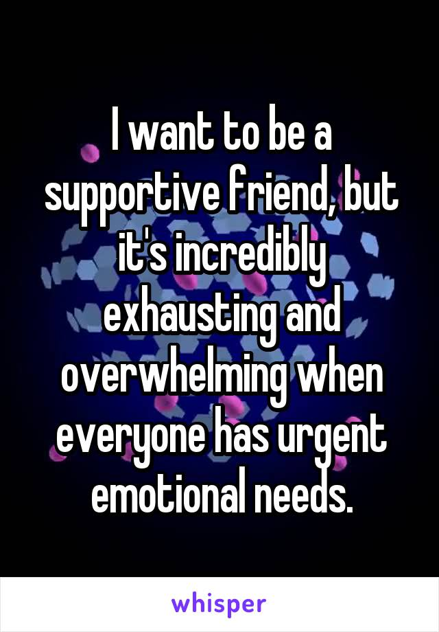 I want to be a supportive friend, but it's incredibly exhausting and overwhelming when everyone has urgent emotional needs.