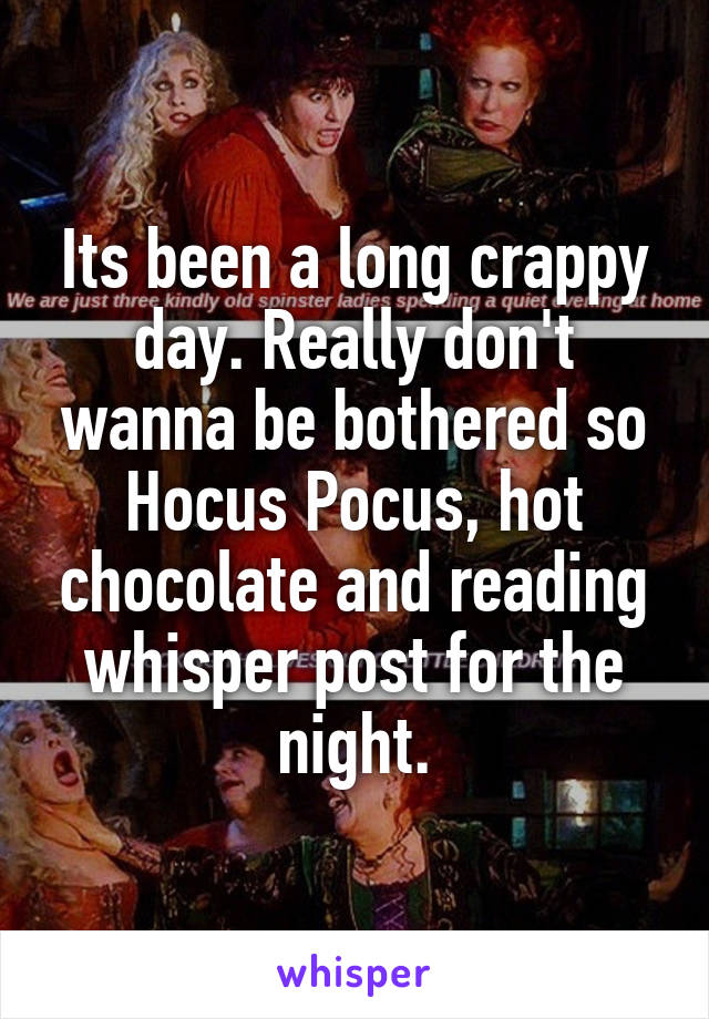 Its been a long crappy day. Really don't wanna be bothered so Hocus Pocus, hot chocolate and reading whisper post for the night.