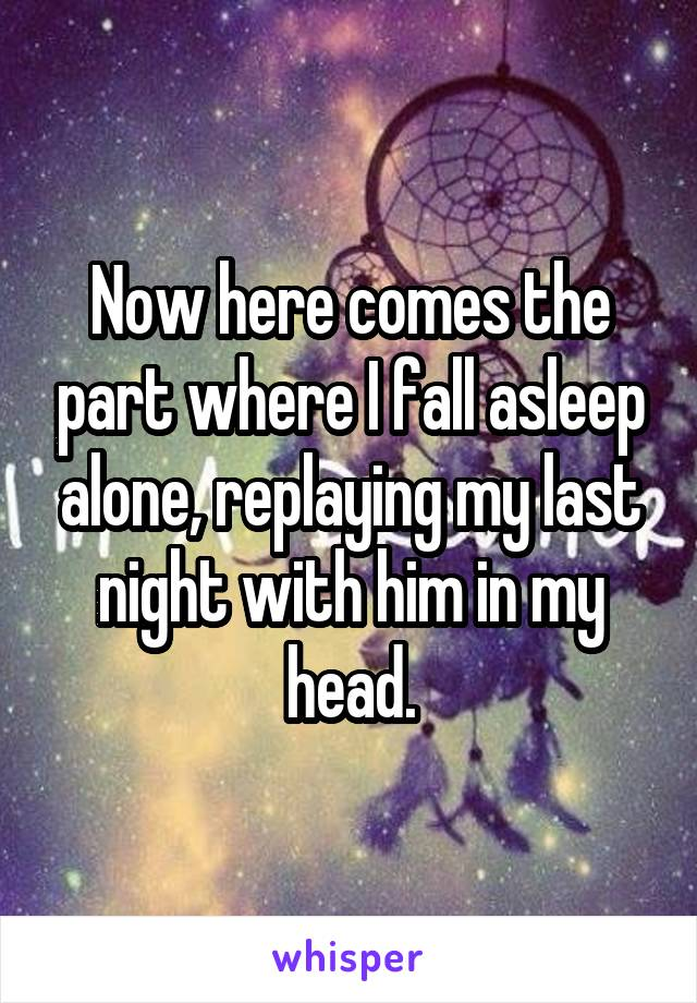Now here comes the part where I fall asleep alone, replaying my last night with him in my head.