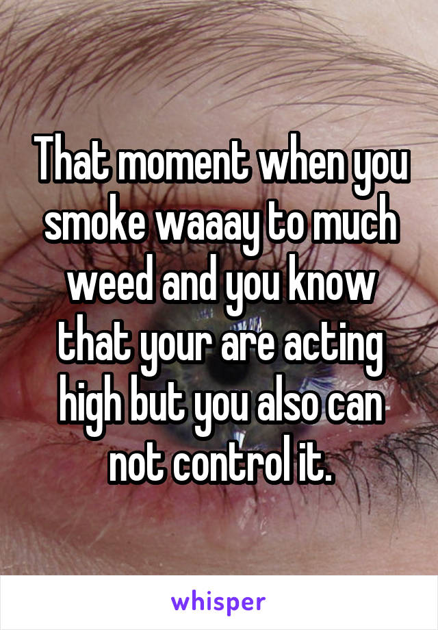 That moment when you smoke waaay to much weed and you know that your are acting high but you also can not control it.