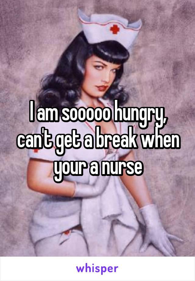 I am sooooo hungry, can't get a break when your a nurse