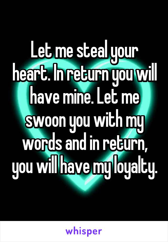 Let me steal your heart. In return you will have mine. Let me swoon you with my words and in return, you will have my loyalty.