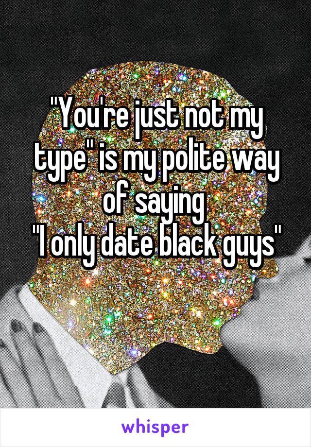 """You're just not my type"" is my polite way of saying  ""I only date black guys"""
