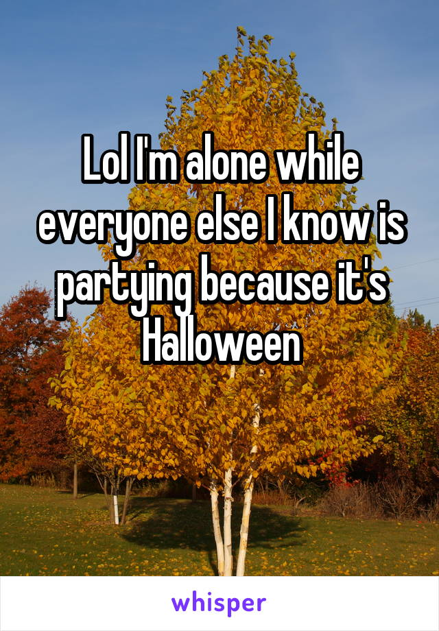 Lol I'm alone while everyone else I know is partying because it's Halloween