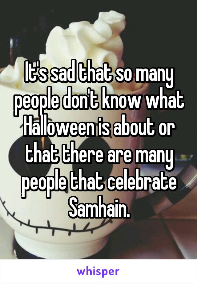 It's sad that so many people don't know what Halloween is about or that there are many people that celebrate Samhain.